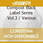 Compost black label vol.3 cd musicale di Artisti Vari