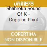 DRIPPING POINT cd musicale di SHAHROKH SOUND OF K