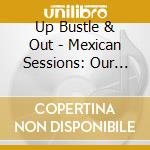 MEXICAN SESSIONS cd musicale di UP BUSTLE & OUT