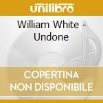UNDONE cd musicale di WHITE WILLIAM