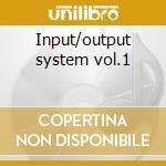 Input/output system vol.1 cd musicale di Artisti Vari