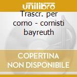 Trascr. per corno - cornisti bayreuth cd musicale di Wagner