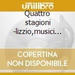 Quattro stagioni -lizzio,musici di s.mar cd musicale di Vivaldi
