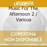 Music For The Afternoon 2 cd musicale di Artisti Vari