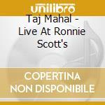 LIVE AT RONNIE SCOTT'S * DUAL DISC        cd musicale di TAJ MAHAL