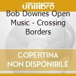 CROSSING BORDERS                          cd musicale di DOWNES BOB OPEN MUSI