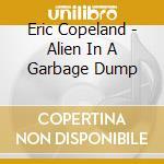 ALIEN IN A GARBAGE DUMP                   cd musicale di Eric Copeland