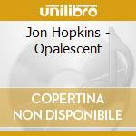 Jon Hopkins - Opalescent cd musicale di Jon Hopkins