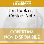 Hopkins, Jon - Contact Note cd musicale di Jon Hopkins
