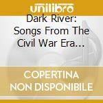 The dark river: songs from the civil war era cd musicale di Artisti Vari
