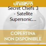 SATELLITE SUPERSONIC VOL. 1               cd musicale di SECRET CHIEFS 3