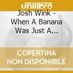 Josh Wink - When A Banana Was Just A Banana cd musicale di Josh Wink