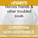 Heroes friends & other troubled souls cd musicale di Burns don billy