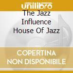 THE JAZZ INFLUENCE HOUSE OF JAZZ          cd musicale di ARTISTI VARI