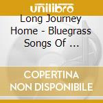 Long Journey Home - Bluegrass Songs Of ... cd musicale di Long journey home