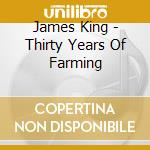 James King - Thirty Years Of Farming cd musicale di King James