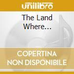 THE LAND WHERE... cd musicale di ARTISTI VARI