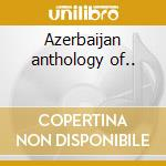 Azerbaijan anthology of.. cd musicale di Artisti Vari