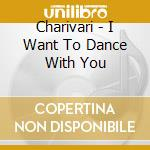 I want to dance with you - cd musicale di Chiarivari