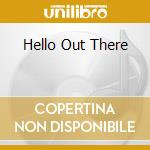 HELLO OUT THERE cd musicale di MALONE MICHELLE