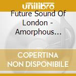 Future Sound Of London - Amorphous Androgynous The Isness cd musicale di THE ISNESS