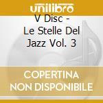 V Disc - Le Stelle Del Jazz Vol. 3 cd musicale di ARTISTI VARI