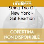 String Trio Of New York - Gut Reaction cd musicale di String trio of new y