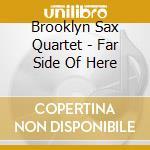 Brooklyn Sax Quartet - Far Side Of Here cd musicale di Brooklyn sax quartet