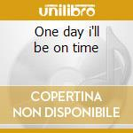 One day i'll be on time cd musicale