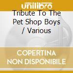 TRIBUTE TO THE PET SHOP BOYS              cd musicale di Artisti Vari