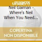 WHERE'S NEIL WHEN YOU NEED HIM?           cd musicale di Neil Gaiman