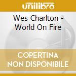 WORLD ON FIRE                             cd musicale di WES CHARLTON