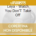 WATCH YOU DON'T TAKE OFF cd musicale di LEYA