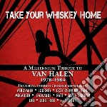 Take Your Whiskey Home: A Millennium Tribute To Van Halen cd musicale di Artisti Vari