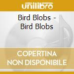 BIRD BLOBS                                cd musicale di Blobs Bird
