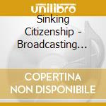 BROADCASTING GERMS                        cd musicale di Citizenship Sinking