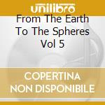 FROM THE EARTH TO THE SPHERES VOL 5       cd musicale di MY CAT IS AN ALIEN/G