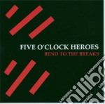 BEND TO THE BREAKS cd musicale di FIVE O'CLOCK HEROES