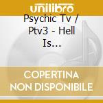 Psychic Tv / Ptv3 - Hell Is Invisible...heaven Is Her/e cd musicale di Tc Psyckic