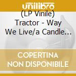 (LP VINILE) LP - TRACTOR              - WAY WE LIVE/A CANDLE FOR JUDITH 2007 lp vinile di TRACTOR