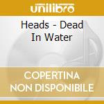 DEAD IN WATER cd musicale di HEADS