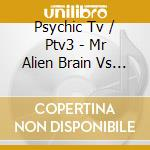 MR.ALIEN BRAIN VS THE SKINWALKERS (CD + DVD TRACKS) cd musicale di PSYCHIC TV PTV3