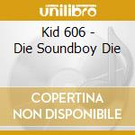 Kid 606 - Die Soundboy Die cd musicale di KID 606