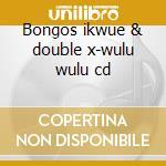 Bongos ikwue & double x-wulu wulu cd cd musicale di Bongos ikwue & doubl