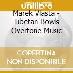 Tibetan bowls / overtone music cd musicale di Vlasta Marek