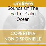 Sounds Of The Earth - Calm Ocean cd musicale di ARTISTI VARI
