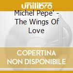 Pepe' Michel - The Wings Of Love cd musicale di Michel Pepe'