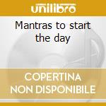 Mantras to start the day cd musicale di Artisti Vari