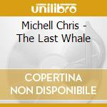 The last whale cd musicale di Chris Michell
