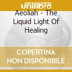 Aeoliah - The Liquid Light Of Healing cd musicale di Aeoliah